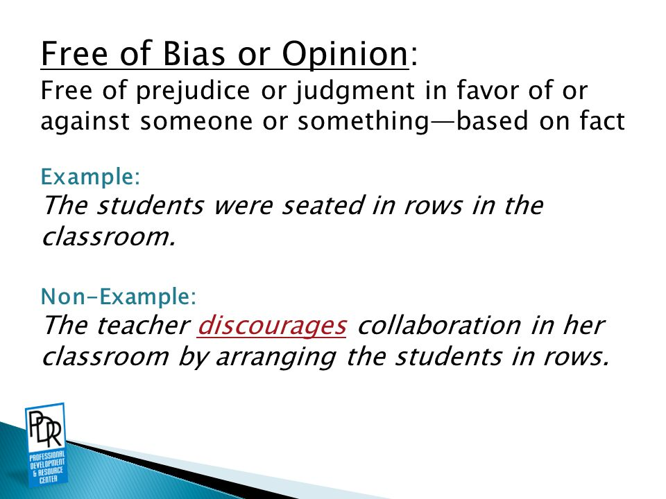 Free of Bias or Opinion: Free of prejudice or judgment in favor of or against someone or something—based on fact Example: The students were seated in