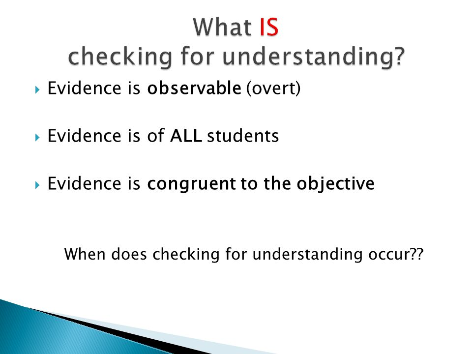 When does checking for understanding occur??  Evidence is observable (overt)  Evidence is of ALL students  Evidence is congruent to the objective