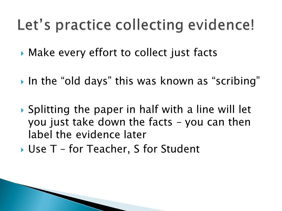 Make every effort to collect just facts  In the old days this was known as scribing  Splitting the paper in half with a line will let you just take down the facts – you can then label the evidence later  Use T – for Teacher, S for Student