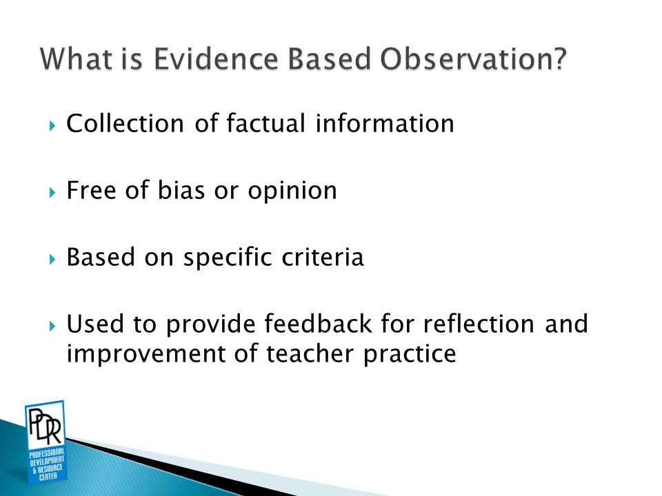 Allows for consistency Provides concrete feedback to the teacher Based on facts—easily supported