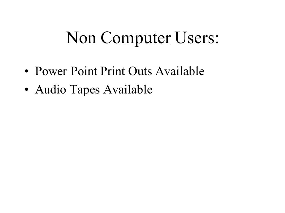 Non Computer Users: Power Point Print Outs Available Audio Tapes Available