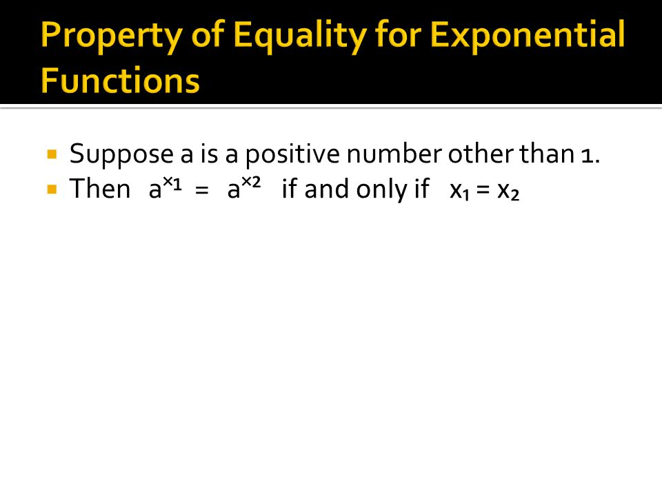  Suppose a is a positive number other than 1.  Then a¹ = a ² if and only if x₁ = x₂
