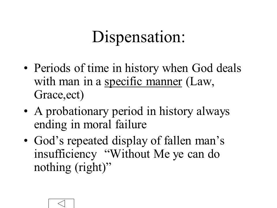 Dispensation: Periods of time in history when God deals with man in a specific manner (Law, Grace,ect) A probationary period in history always ending in moral failure God's repeated display of fallen man's insufficiency Without Me ye can do nothing (right)