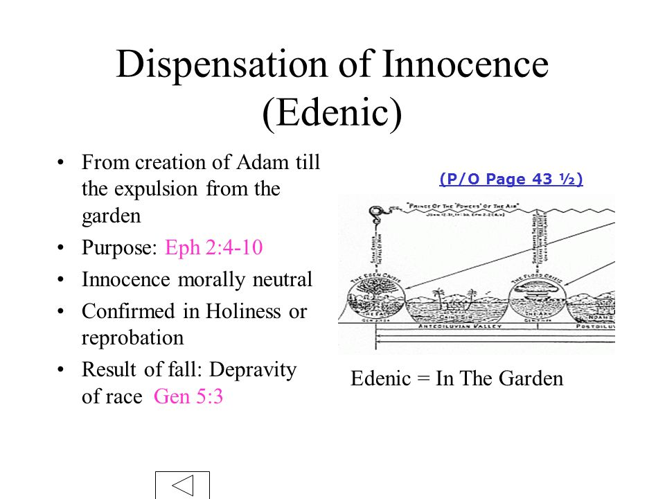 Dispensation of Innocence (Edenic) From creation of Adam till the expulsion from the garden Purpose: Eph 2:4-10 Innocence morally neutral Confirmed in Holiness or reprobation Result of fall: Depravity of race Gen 5:3 Edenic = In The Garden (P/O Page 43 ½)