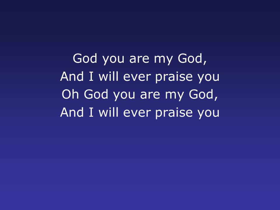 God you are my God, And I will ever praise you Oh God you are my God, And I will ever praise you