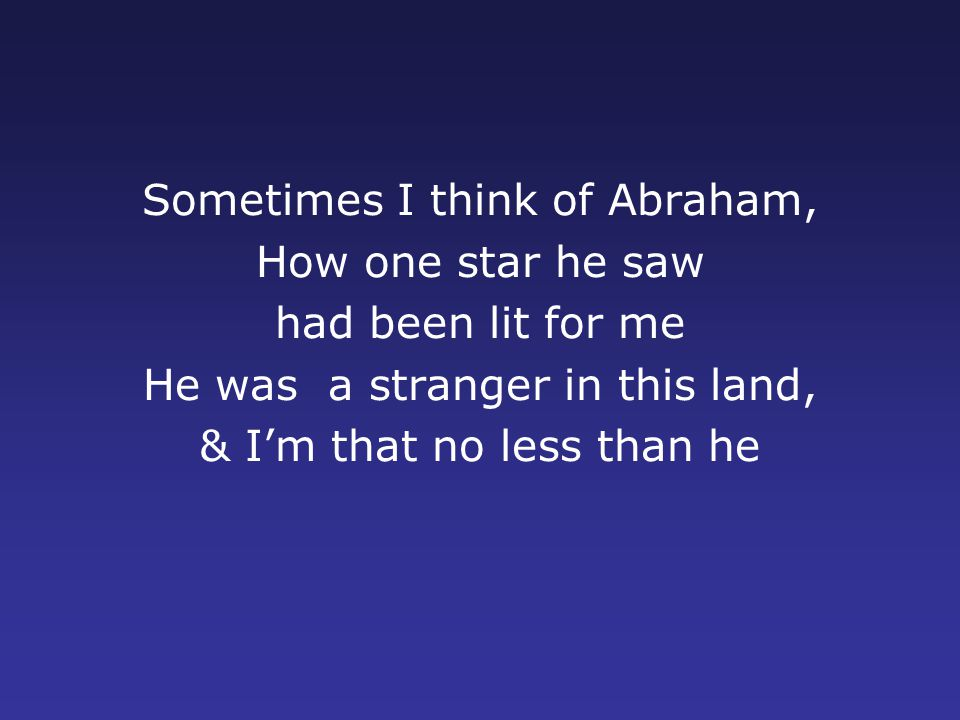 Sometimes I think of Abraham, How one star he saw had been lit for me He was a stranger in this land, & I'm that no less than he
