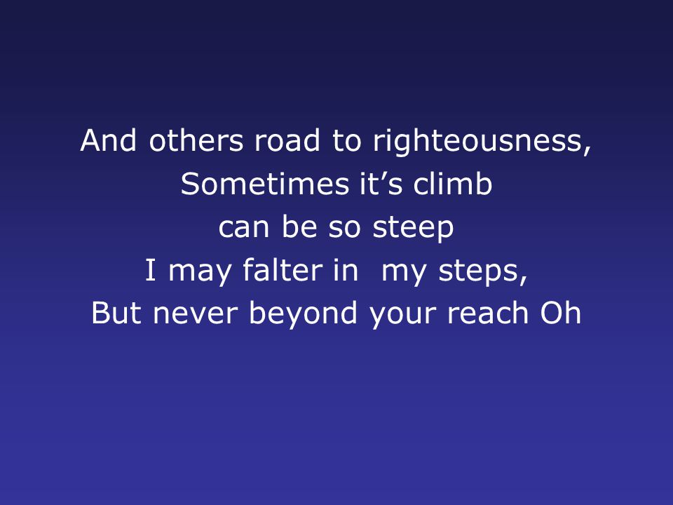 And others road to righteousness, Sometimes it's climb can be so steep I may falter in my steps, But never beyond your reach Oh