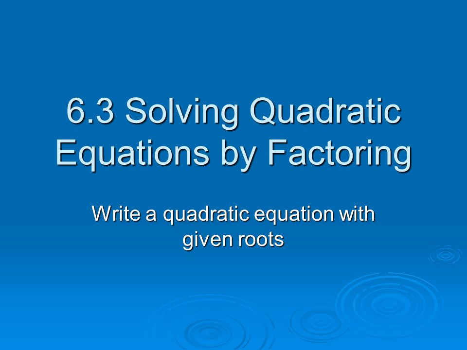 Roots or Zeros of the Quadratic Equation The Roots or Zeros of the Quadratic Equation are the points where the graph hits the x axis.