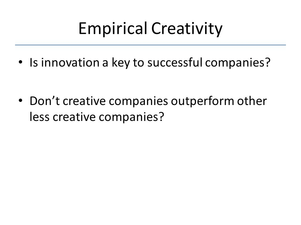 Empirical Creativity Is innovation a key to successful companies? Don't creative companies outperform other less creative companies?