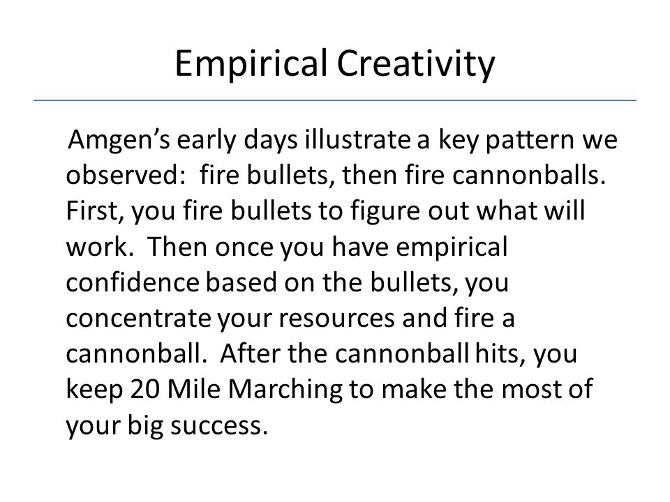 Empirical Creativity Amgen's early days illustrate a key pattern we observed: fire bullets, then fire cannonballs.