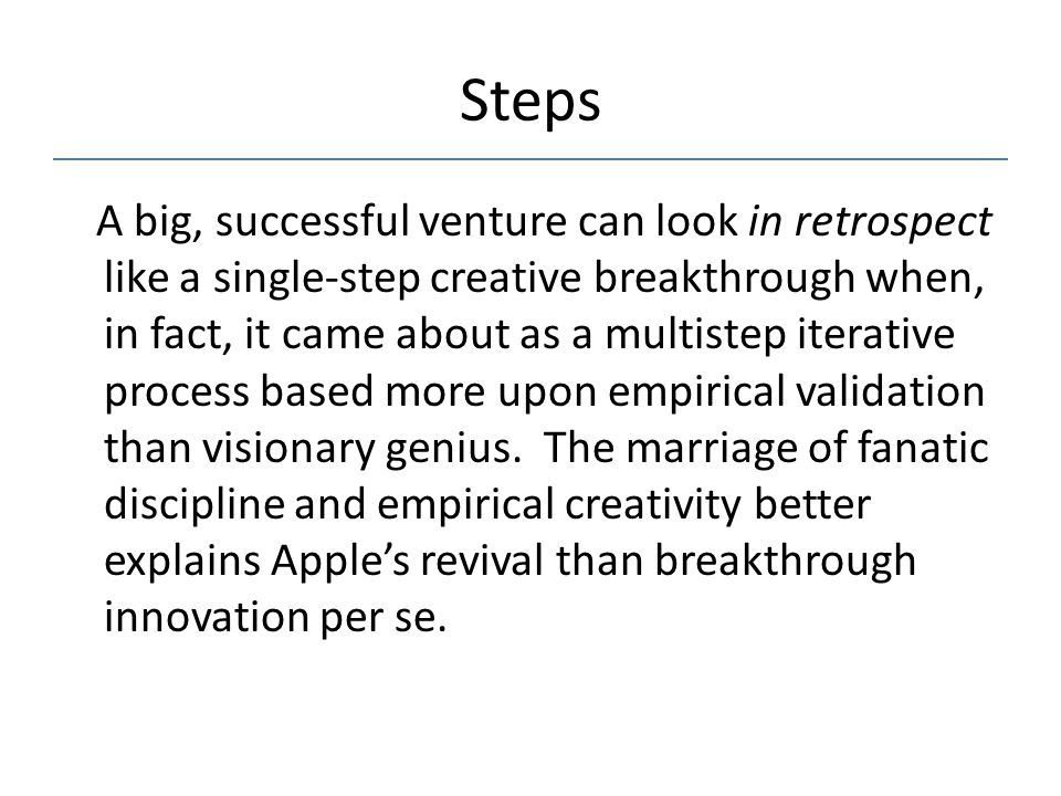 Steps A big, successful venture can look in retrospect like a single-step creative breakthrough when, in fact, it came about as a multistep iterative