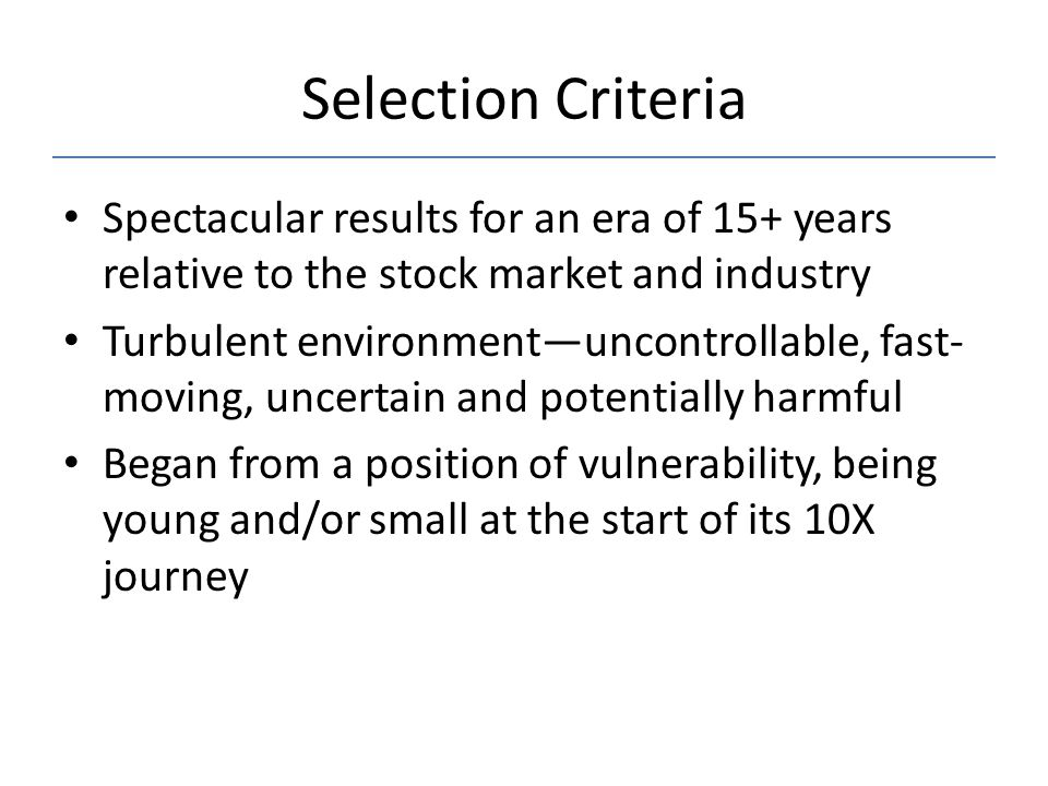 Selection Criteria Spectacular results for an era of 15+ years relative to the stock market and industry Turbulent environment—uncontrollable, fast- moving, uncertain and potentially harmful Began from a position of vulnerability, being young and/or small at the start of its 10X journey