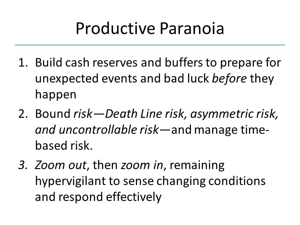 Productive Paranoia 1.Build cash reserves and buffers to prepare for unexpected events and bad luck before they happen 2.Bound risk—Death Line risk, a