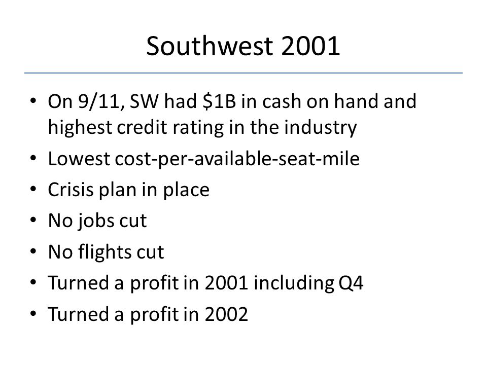 Southwest 2001 On 9/11, SW had $1B in cash on hand and highest credit rating in the industry Lowest cost-per-available-seat-mile Crisis plan in place