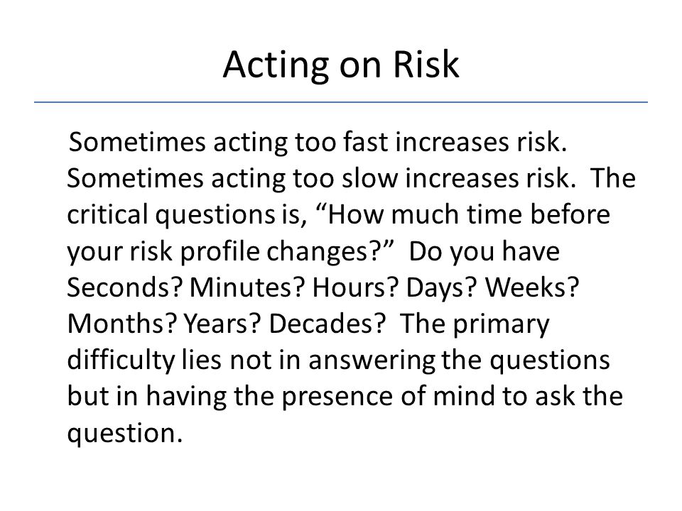 """Acting on Risk Sometimes acting too fast increases risk. Sometimes acting too slow increases risk. The critical questions is, """"How much time before yo"""