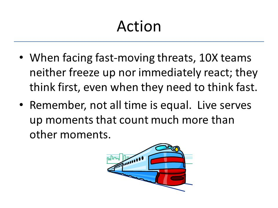 Action When facing fast-moving threats, 10X teams neither freeze up nor immediately react; they think first, even when they need to think fast. Rememb