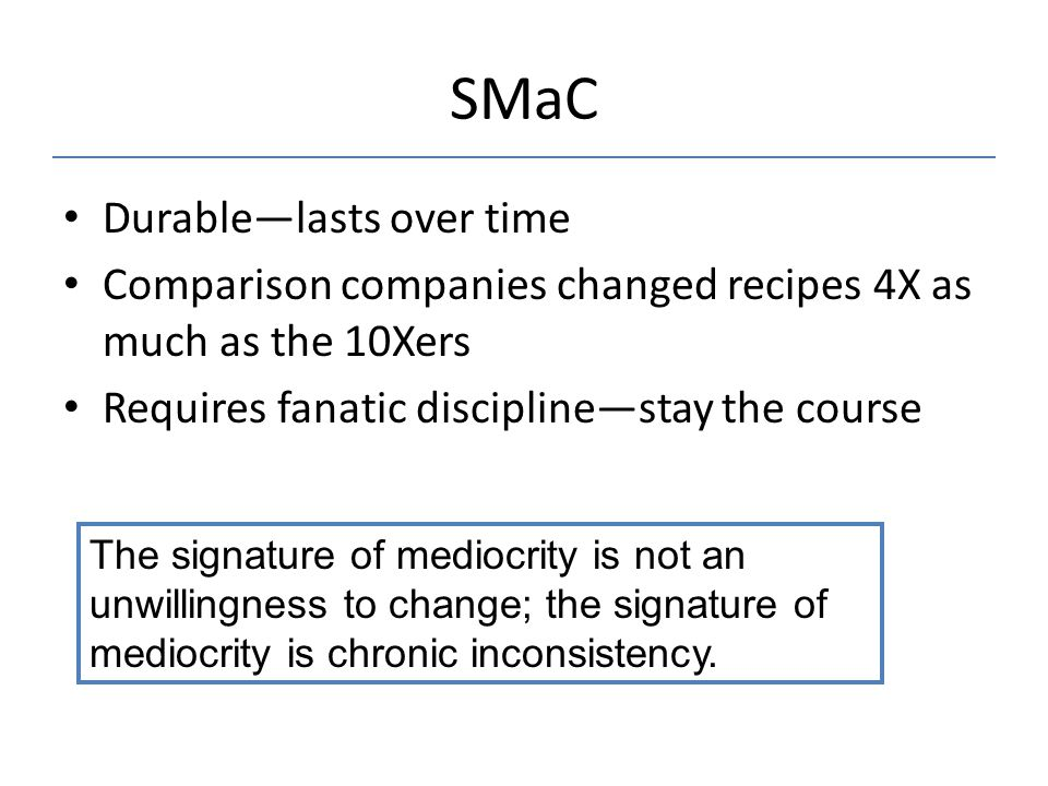 SMaC Durable—lasts over time Comparison companies changed recipes 4X as much as the 10Xers Requires fanatic discipline—stay the course The signature of mediocrity is not an unwillingness to change; the signature of mediocrity is chronic inconsistency.