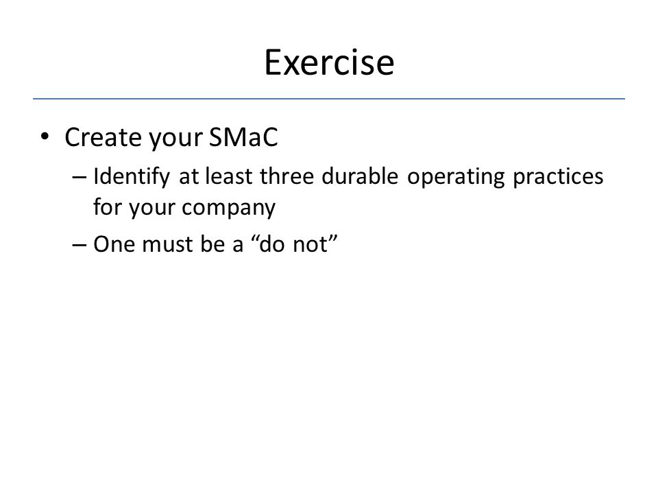 """Exercise Create your SMaC – Identify at least three durable operating practices for your company – One must be a """"do not"""""""