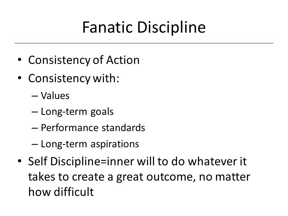 Fanatic Discipline Consistency of Action Consistency with: – Values – Long-term goals – Performance standards – Long-term aspirations Self Discipline=inner will to do whatever it takes to create a great outcome, no matter how difficult