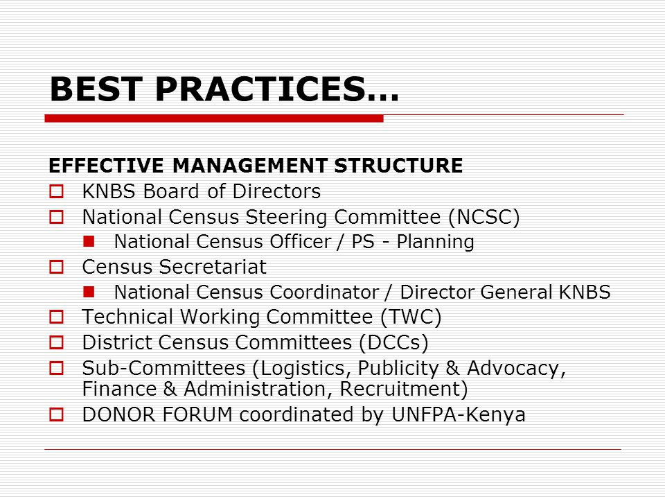BEST PRACTICES… EFFECTIVE MANAGEMENT STRUCTURE  KNBS Board of Directors  National Census Steering Committee (NCSC) National Census Officer / PS - Planning  Census Secretariat National Census Coordinator / Director General KNBS  Technical Working Committee (TWC)  District Census Committees (DCCs)  Sub-Committees (Logistics, Publicity & Advocacy, Finance & Administration, Recruitment)  DONOR FORUM coordinated by UNFPA-Kenya