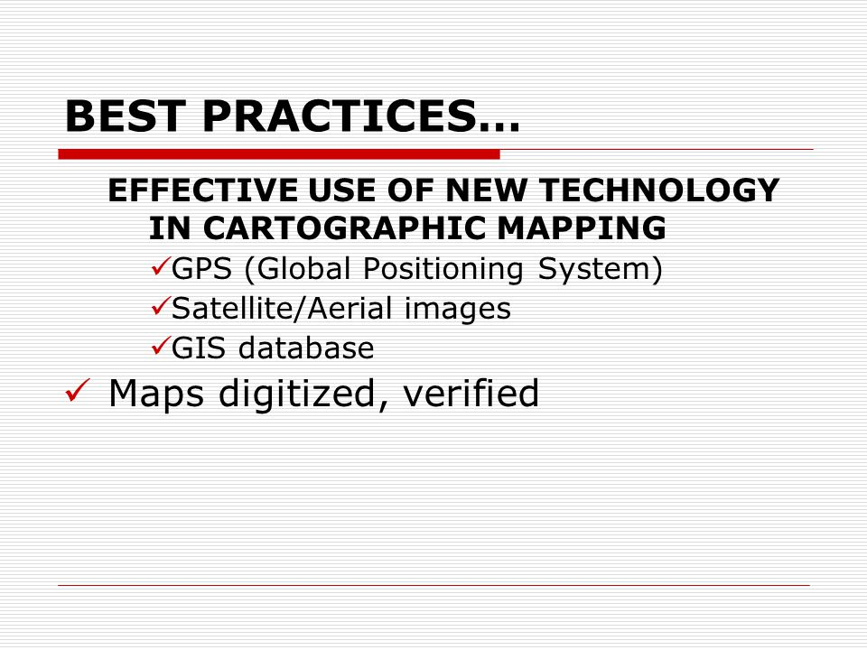 BEST PRACTICES… EFFECTIVE USE OF NEW TECHNOLOGY IN CARTOGRAPHIC MAPPING GPS (Global Positioning System) Satellite/Aerial images GIS database Maps digitized, verified