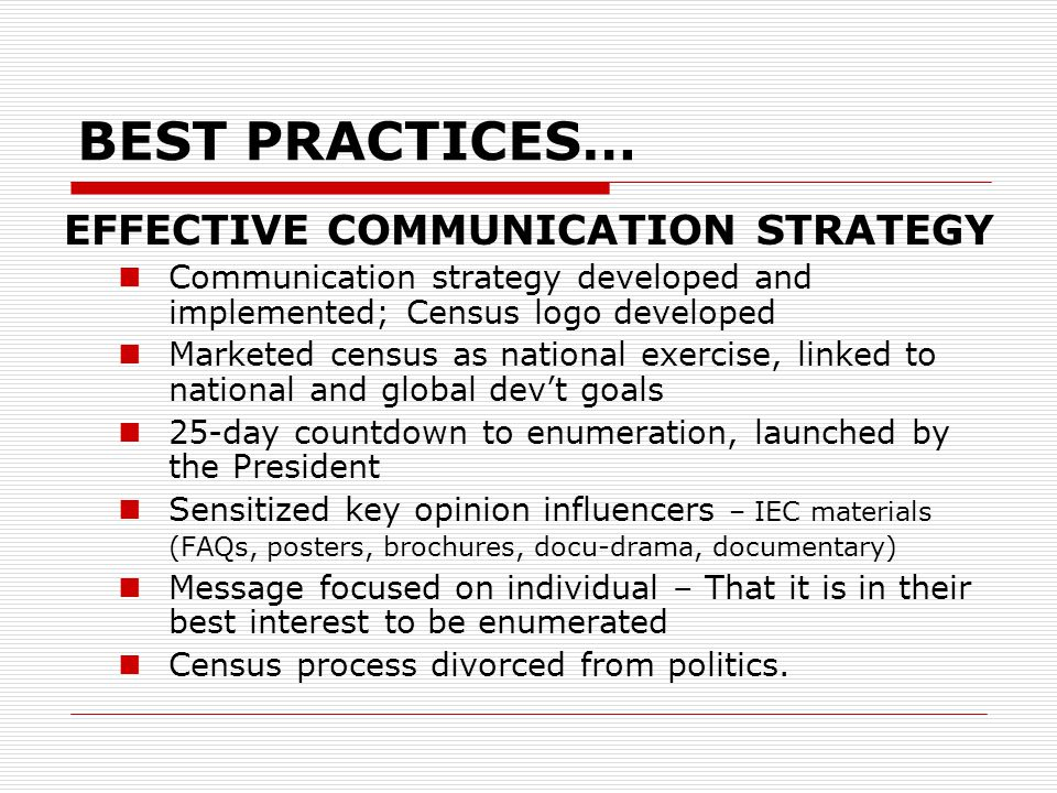 BEST PRACTICES… EFFECTIVE COMMUNICATION STRATEGY Communication strategy developed and implemented; Census logo developed Marketed census as national exercise, linked to national and global dev't goals 25-day countdown to enumeration, launched by the President Sensitized key opinion influencers – IEC materials (FAQs, posters, brochures, docu-drama, documentary) Message focused on individual – That it is in their best interest to be enumerated Census process divorced from politics.