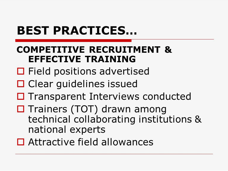 BEST PRACTICES… COMPETITIVE RECRUITMENT & EFFECTIVE TRAINING  Field positions advertised  Clear guidelines issued  Transparent Interviews conducted  Trainers (TOT) drawn among technical collaborating institutions & national experts  Attractive field allowances
