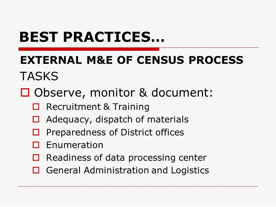 BEST PRACTICES… EXTERNAL M&E OF CENSUS PROCESS TASKS  Observe, monitor & document:  Recruitment & Training  Adequacy, dispatch of materials  Preparedness of District offices  Enumeration  Readiness of data processing center  General Administration and Logistics