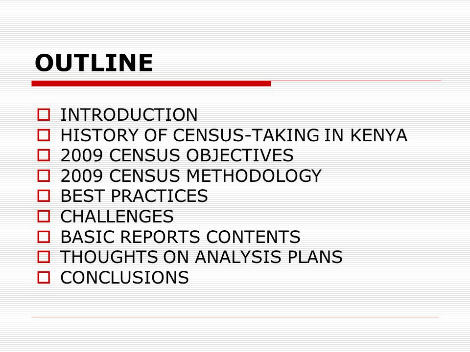OUTLINE  INTRODUCTION  HISTORY OF CENSUS-TAKING IN KENYA  2009 CENSUS OBJECTIVES  2009 CENSUS METHODOLOGY  BEST PRACTICES  CHALLENGES  BASIC REPORTS CONTENTS  THOUGHTS ON ANALYSIS PLANS  CONCLUSIONS