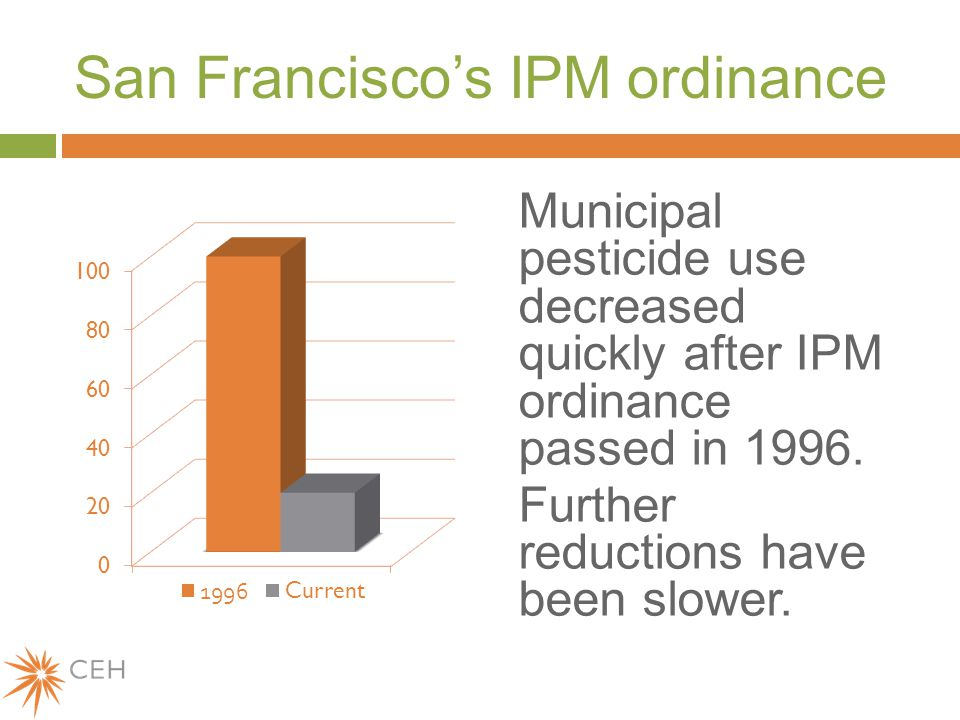 San Francisco's IPM ordinance Municipal pesticide use decreased quickly after IPM ordinance passed in 1996.
