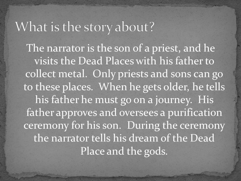 The narrator is the son of a priest, and he visits the Dead Places with his father to collect metal.