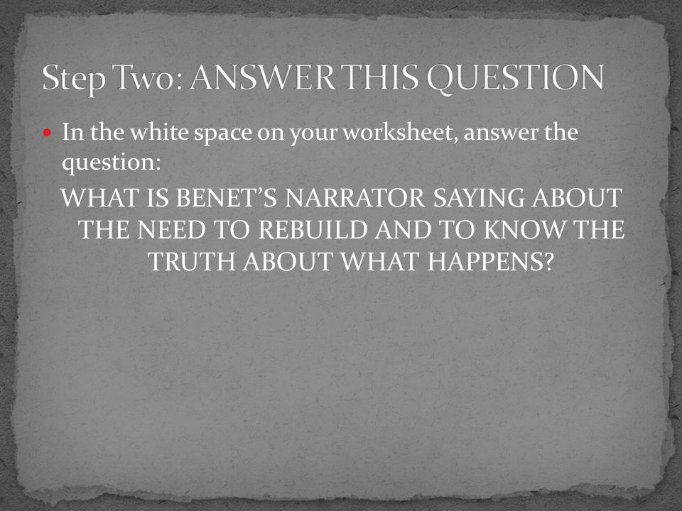 In the white space on your worksheet, answer the question: WHAT IS BENET'S NARRATOR SAYING ABOUT THE NEED TO REBUILD AND TO KNOW THE TRUTH ABOUT WHAT HAPPENS