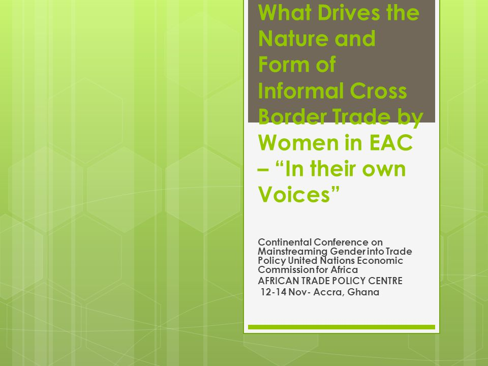 What Drives the Nature and Form of Informal Cross Border Trade by Women in EAC – In their own Voices Continental Conference on Mainstreaming Gender into Trade Policy United Nations Economic Commission for Africa AFRICAN TRADE POLICY CENTRE 12-14 Nov- Accra, Ghana