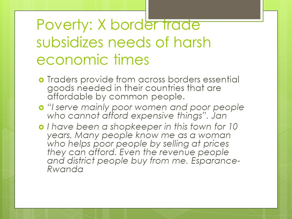 Poverty: X border trade subsidizes needs of harsh economic times  Traders provide from across borders essential goods needed in their countries that are affordable by common people.