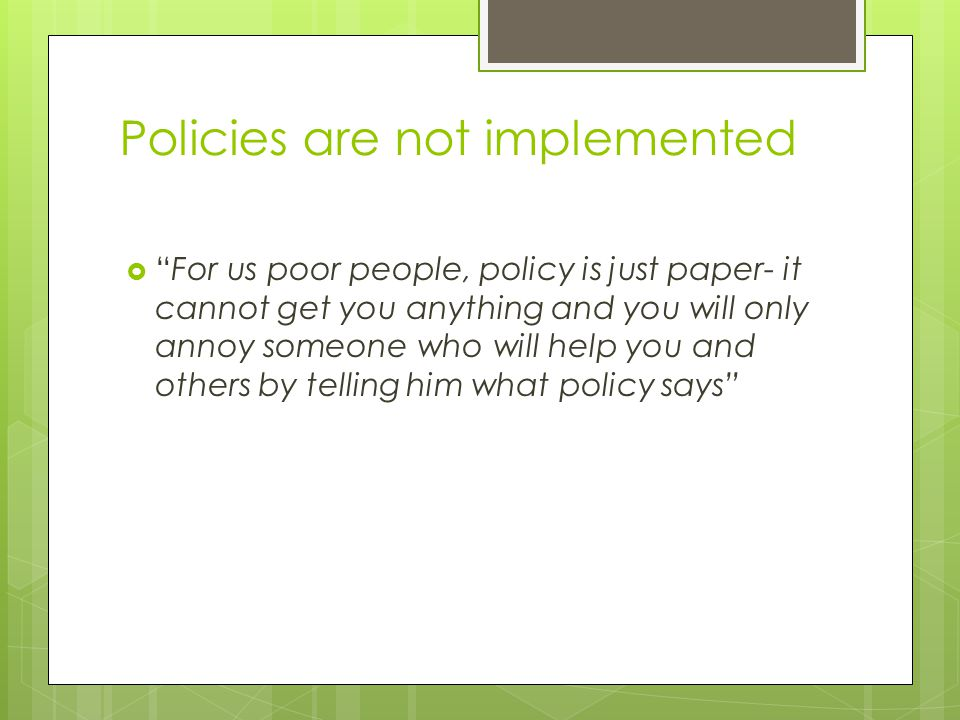 Policies are not implemented  For us poor people, policy is just paper- it cannot get you anything and you will only annoy someone who will help you and others by telling him what policy says