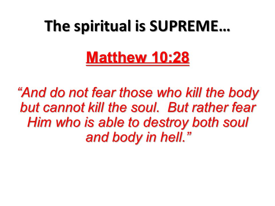 The spiritual is SUPREME… Matthew 10:28 And do not fear those who kill the body but cannot kill the soul.