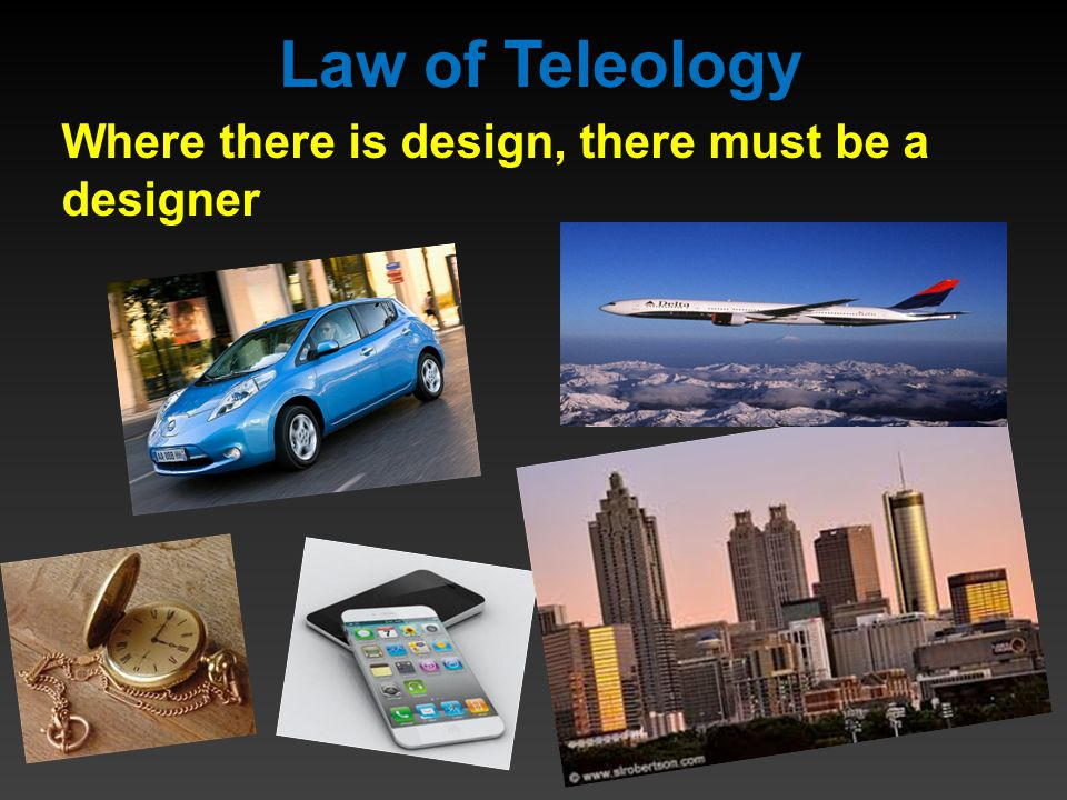 Law of Teleology Where there is design, there must be a designer