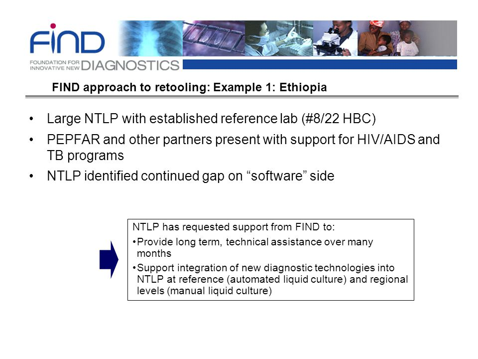 Large NTLP with established reference lab (#8/22 HBC) PEPFAR and other partners present with support for HIV/AIDS and TB programs NTLP identified continued gap on software side NTLP has requested support from FIND to: Provide long term, technical assistance over many months Support integration of new diagnostic technologies into NTLP at reference (automated liquid culture) and regional levels (manual liquid culture) FIND approach to retooling: Example 1: Ethiopia