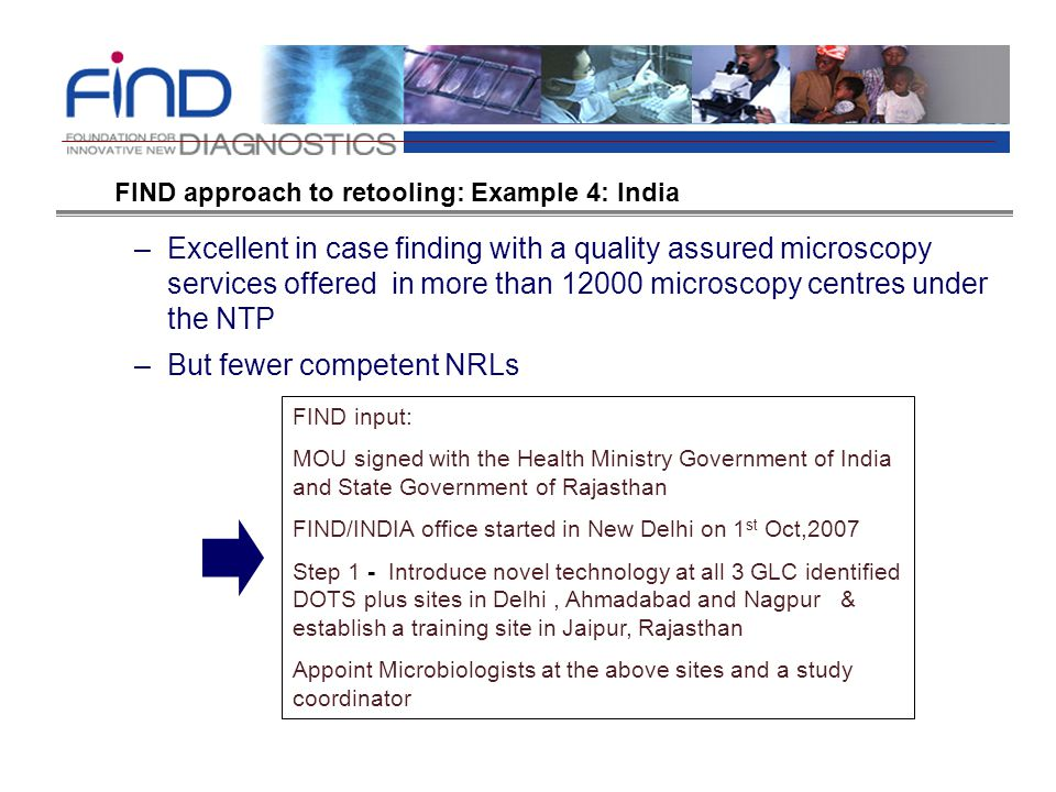–Excellent in case finding with a quality assured microscopy services offered in more than 12000 microscopy centres under the NTP –But fewer competent NRLs FIND input: MOU signed with the Health Ministry Government of India and State Government of Rajasthan FIND/INDIA office started in New Delhi on 1 st Oct,2007 Step 1 - Introduce novel technology at all 3 GLC identified DOTS plus sites in Delhi, Ahmadabad and Nagpur & establish a training site in Jaipur, Rajasthan Appoint Microbiologists at the above sites and a study coordinator FIND approach to retooling: Example 4: India