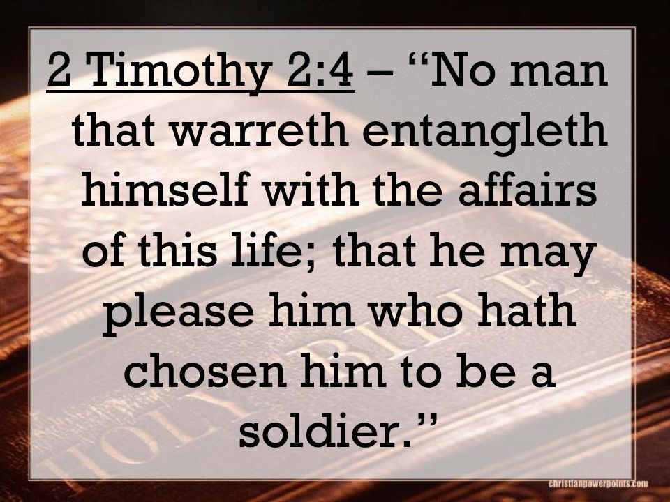 2 Timothy 2:4 – No man that warreth entangleth himself with the affairs of this life; that he may please him who hath chosen him to be a soldier.