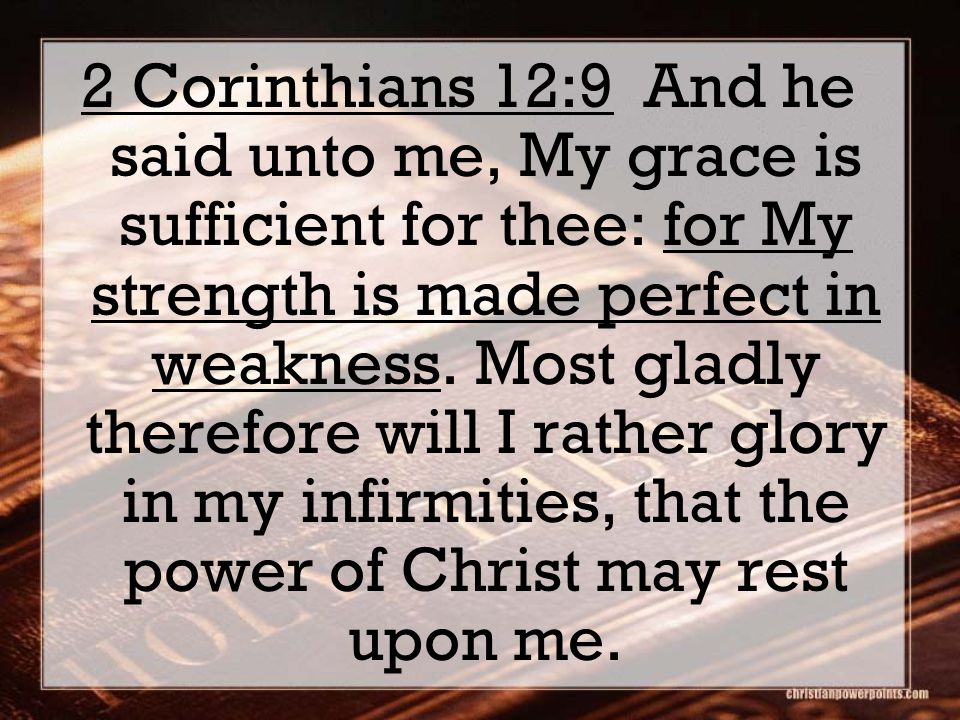 2 Corinthians 12:9 And he said unto me, My grace is sufficient for thee: for My strength is made perfect in weakness.