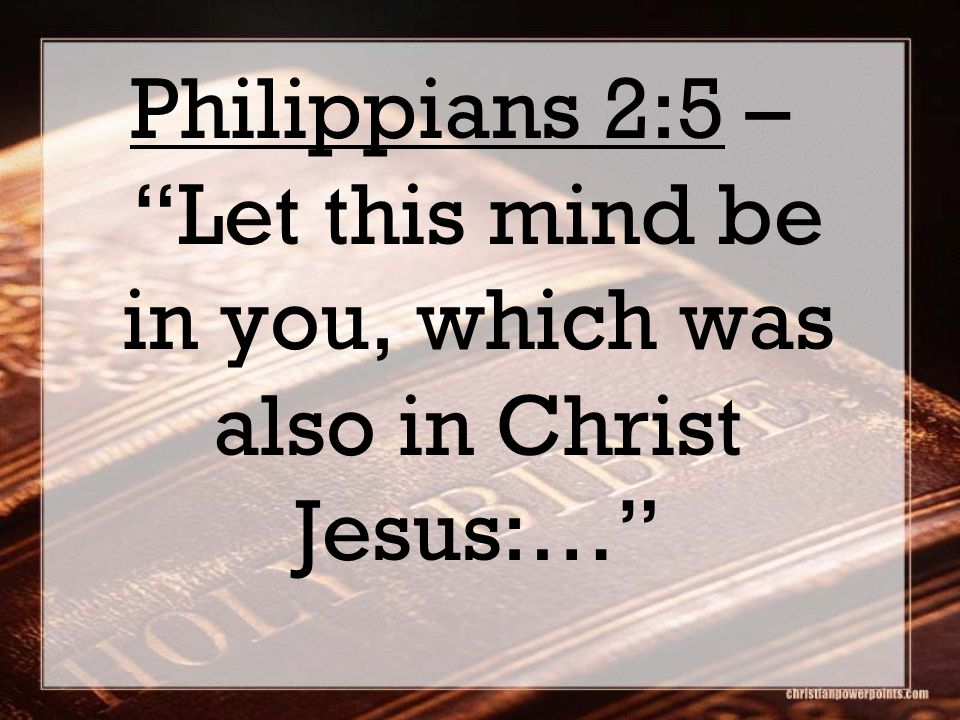 Philippians 2:5 – Let this mind be in you, which was also in Christ Jesus:…