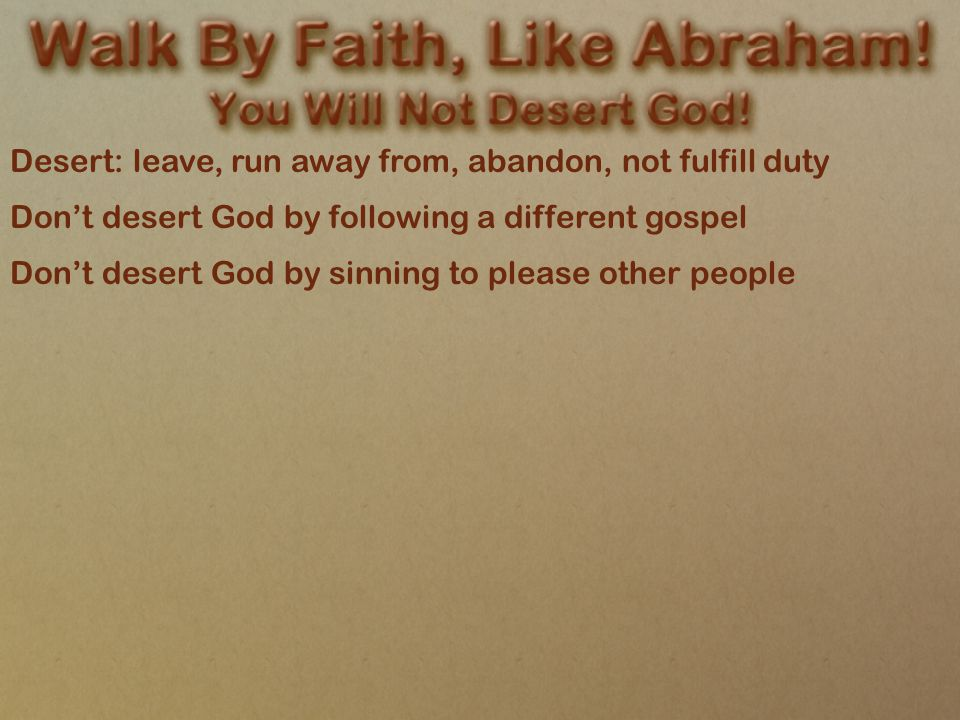 Desert: leave, run away from, abandon, not fulfill duty Don't desert God by following a different gospel Don't desert God by sinning to please other people