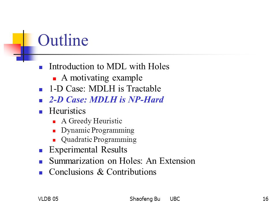VLDB 05Shaofeng Bu UBC16 Outline Introduction to MDL with Holes A motivating example 1-D Case: MDLH is Tractable 2-D Case: MDLH is NP-Hard Heuristics