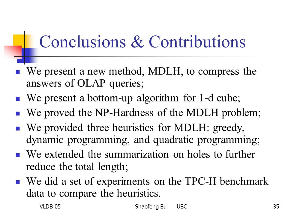 VLDB 05Shaofeng Bu UBC35 Conclusions & Contributions We present a new method, MDLH, to compress the answers of OLAP queries; We present a bottom-up al
