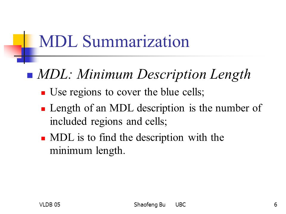 VLDB 05Shaofeng Bu UBC6 MDL Summarization MDL: Minimum Description Length Use regions to cover the blue cells; Length of an MDL description is the num