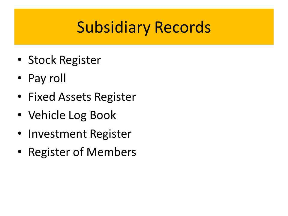 Subsidiary Records Stock Register Pay roll Fixed Assets Register Vehicle Log Book Investment Register Register of Members