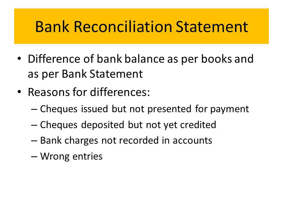 Bank Reconciliation Statement Difference of bank balance as per books and as per Bank Statement Reasons for differences: – Cheques issued but not presented for payment – Cheques deposited but not yet credited – Bank charges not recorded in accounts – Wrong entries