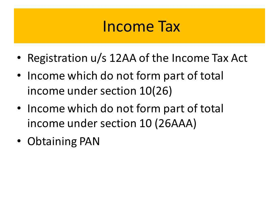 Income Tax Registration u/s 12AA of the Income Tax Act Income which do not form part of total income under section 10(26) Income which do not form part of total income under section 10 (26AAA) Obtaining PAN