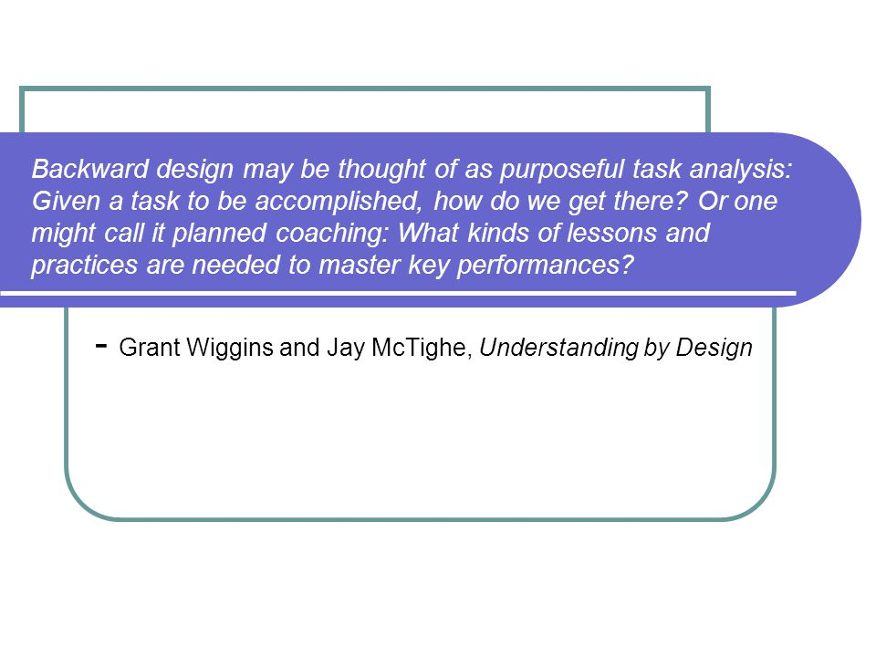 Think with the end in mind, start with assessment Differs from traditional approaches to designing curriculum.